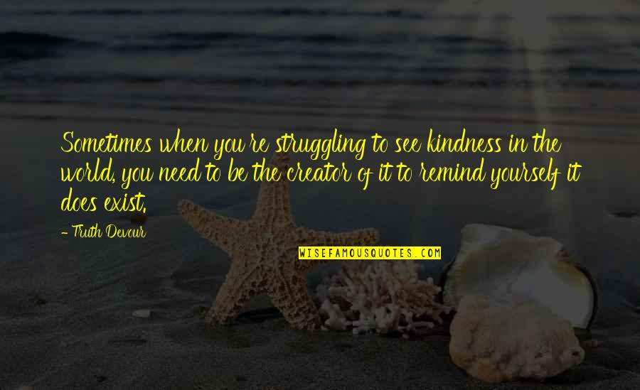 Kindness In The World Quotes By Truth Devour: Sometimes when you're struggling to see kindness in