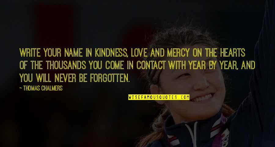 Kindness Never Forgotten Quotes By Thomas Chalmers: Write your name in kindness, love and mercy