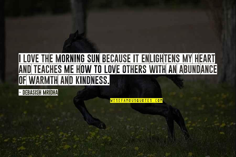 Kindness Warmth Quotes By Debasish Mridha: I love the morning sun because it enlightens