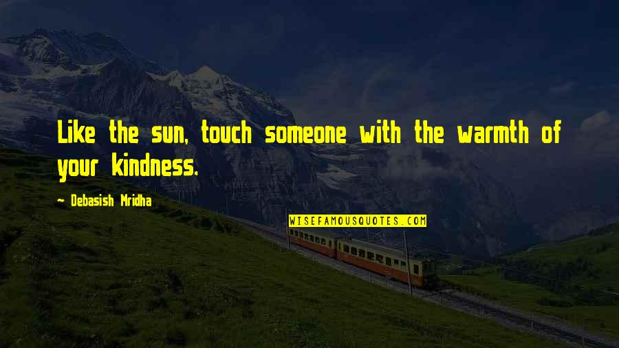 Kindness Warmth Quotes By Debasish Mridha: Like the sun, touch someone with the warmth