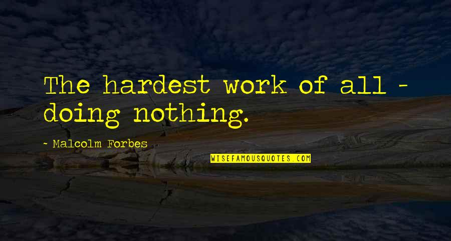 Kindness Warmth Quotes By Malcolm Forbes: The hardest work of all - doing nothing.