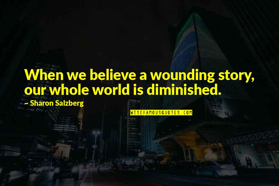 Kindness Warmth Quotes By Sharon Salzberg: When we believe a wounding story, our whole