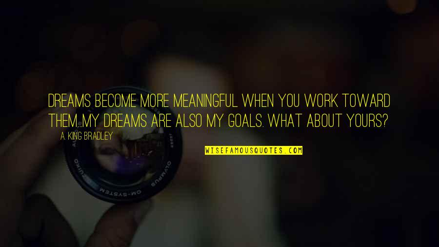 King Bradley Quotes By A. King Bradley: DREAMS become more meaningful when you work toward