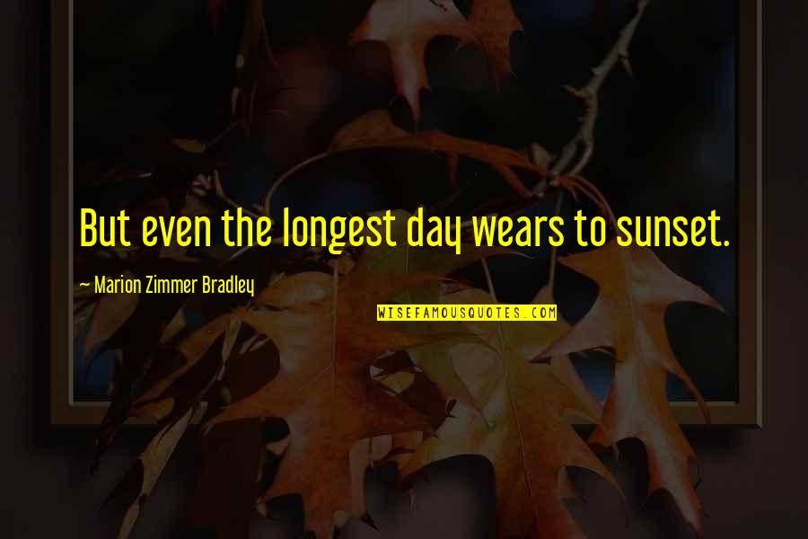 King Bradley Quotes By Marion Zimmer Bradley: But even the longest day wears to sunset.