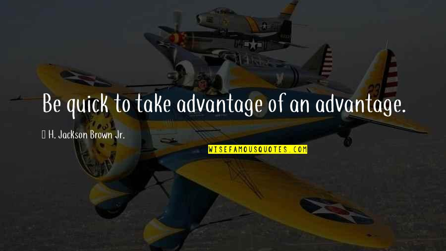 King Henry Iv France Quotes By H. Jackson Brown Jr.: Be quick to take advantage of an advantage.