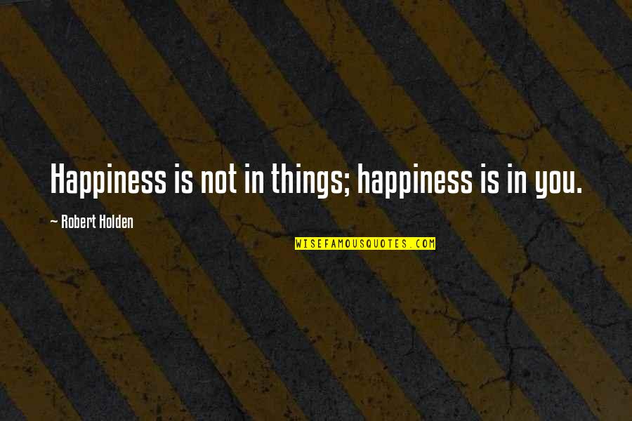 King Henry Iv France Quotes By Robert Holden: Happiness is not in things; happiness is in