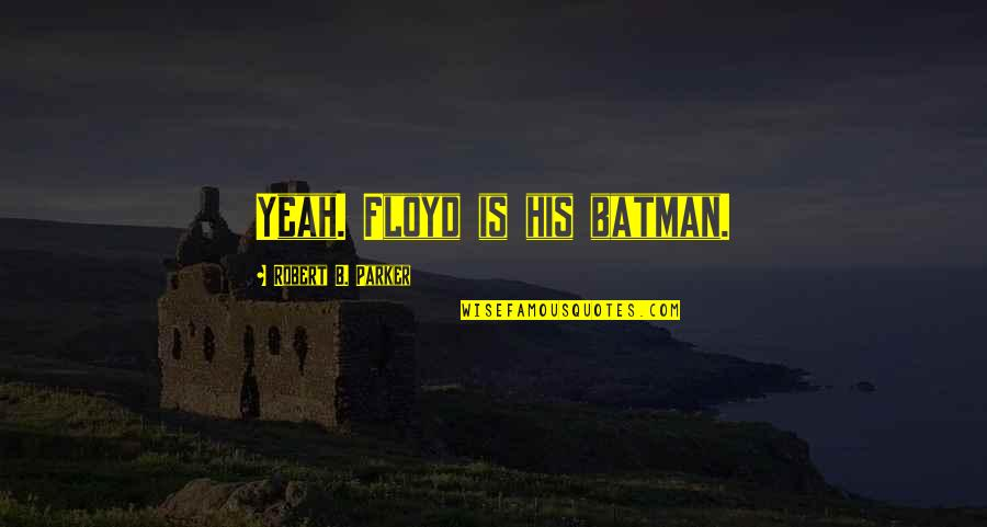 King Henry Viii Reformation Quotes By Robert B. Parker: Yeah. Floyd is his batman.