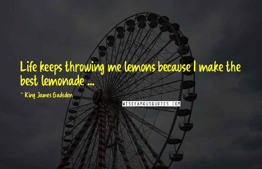 King James Gadsden quotes: Life keeps throwing me lemons because I make the best lemonade ...