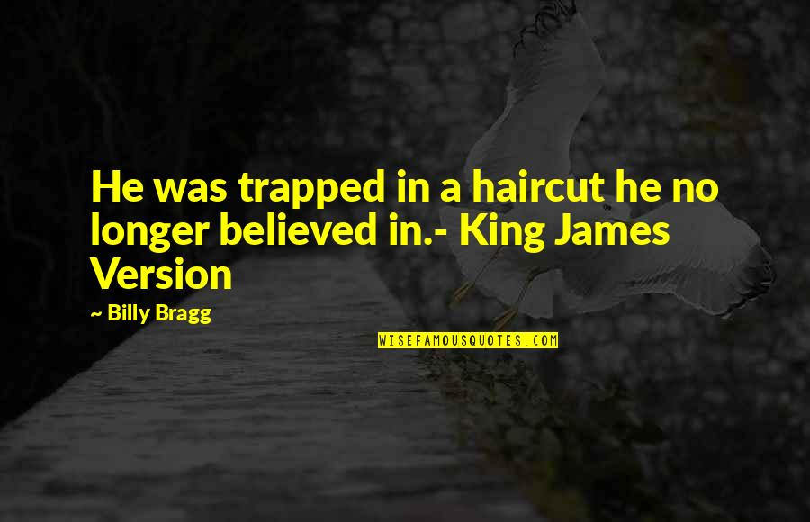 King James I Quotes By Billy Bragg: He was trapped in a haircut he no