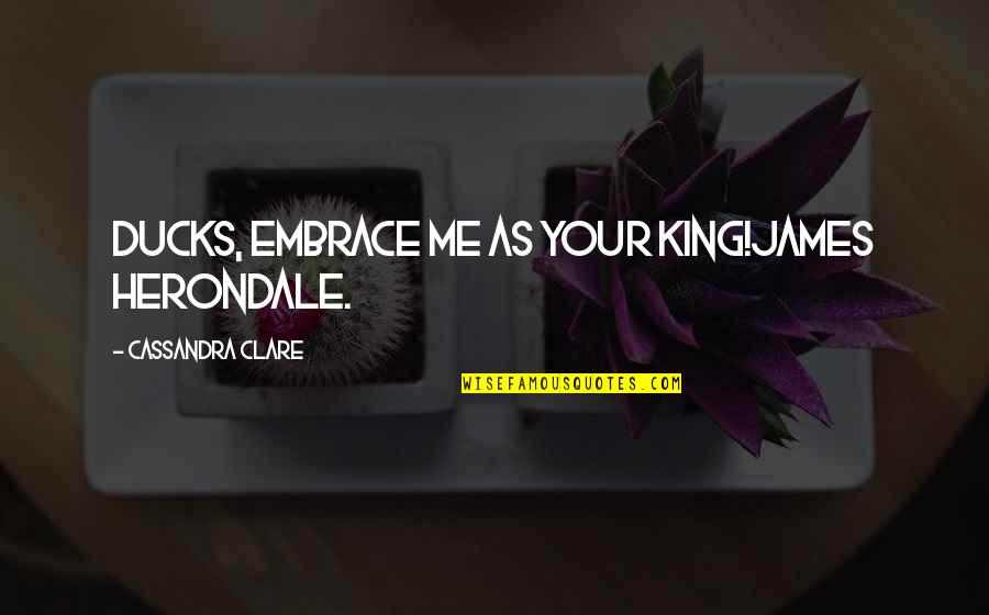 King James I Quotes By Cassandra Clare: Ducks, embrace me as your king!James Herondale.