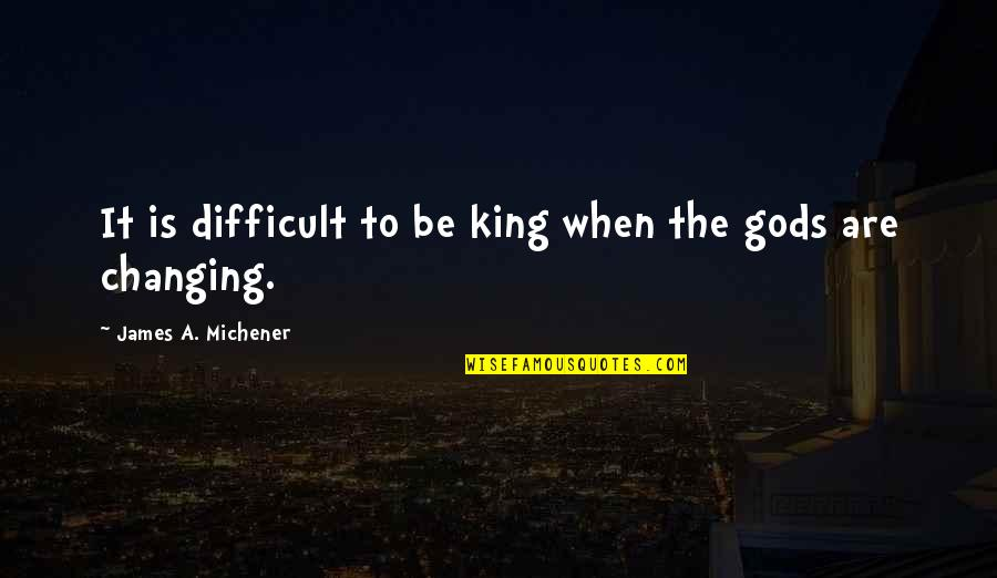 King James I Quotes By James A. Michener: It is difficult to be king when the