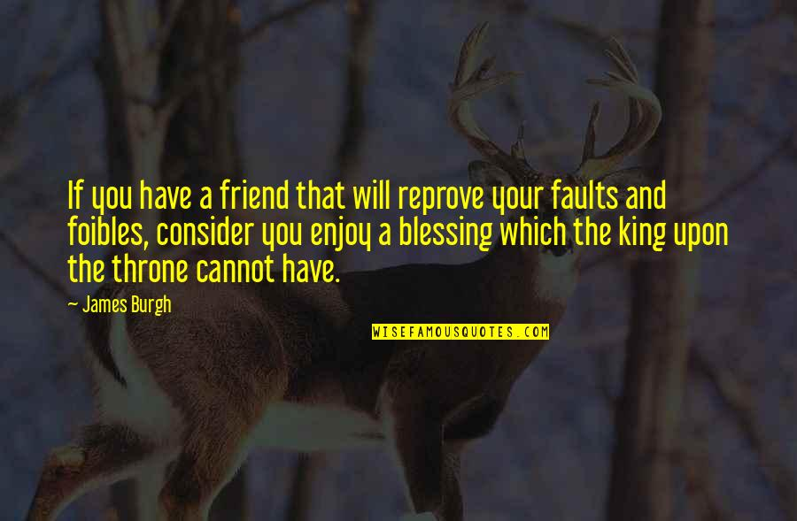 King James I Quotes By James Burgh: If you have a friend that will reprove