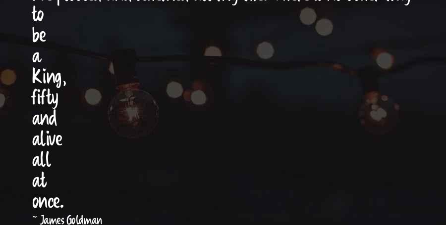 King James I Quotes By James Goldman: I've plotted and schemed all my life. There