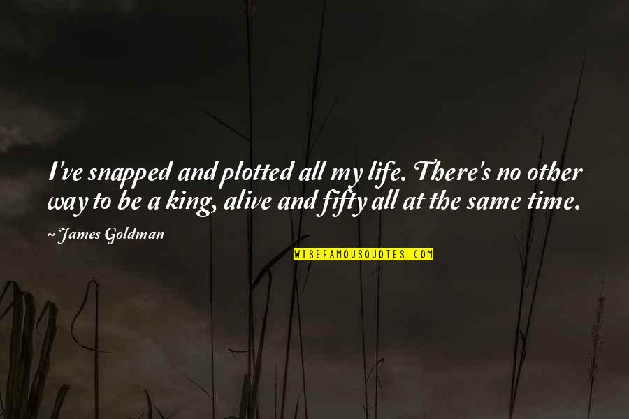 King James I Quotes By James Goldman: I've snapped and plotted all my life. There's