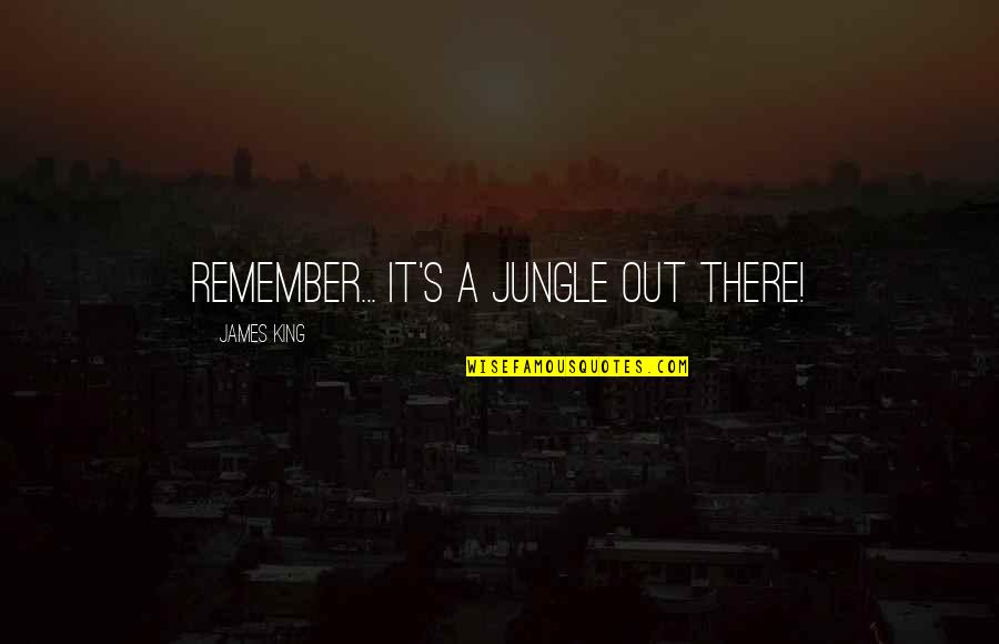 King James I Quotes By James King: Remember... It's a jungle out there!