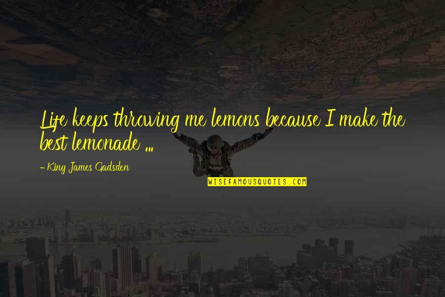 King James I Quotes By King James Gadsden: Life keeps throwing me lemons because I make