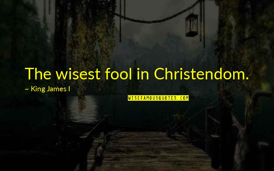 King James I Quotes By King James I: The wisest fool in Christendom.