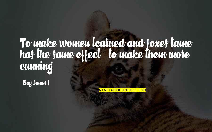King James I Quotes By King James I: To make women learned and foxes tame has