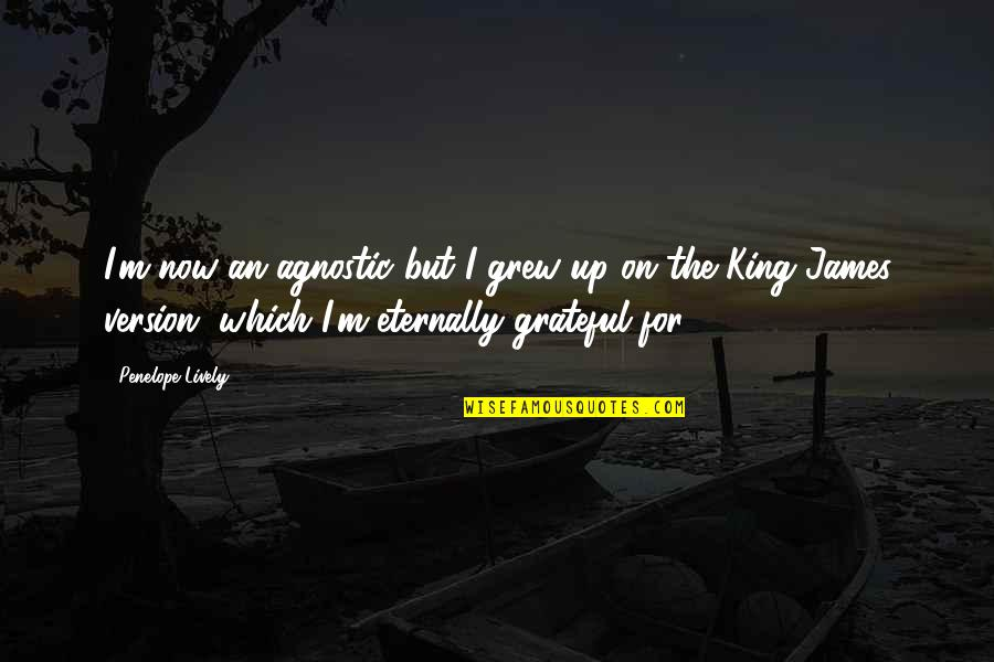King James I Quotes By Penelope Lively: I'm now an agnostic but I grew up