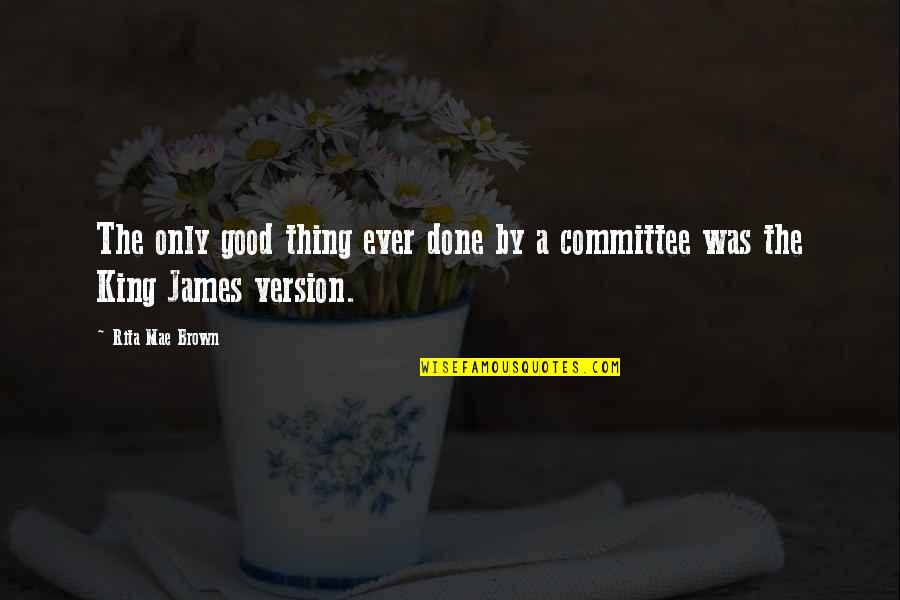 King James I Quotes By Rita Mae Brown: The only good thing ever done by a