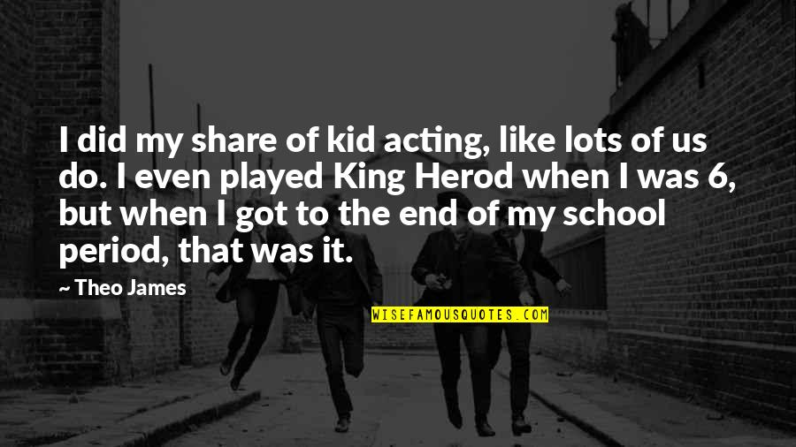 King James I Quotes By Theo James: I did my share of kid acting, like