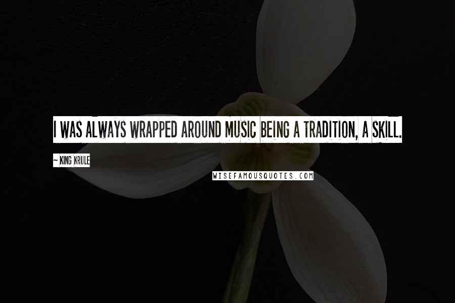 King Krule quotes: I was always wrapped around music being a tradition, a skill.