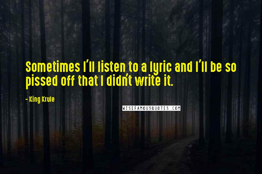 King Krule quotes: Sometimes I'll listen to a lyric and I'll be so pissed off that I didn't write it.