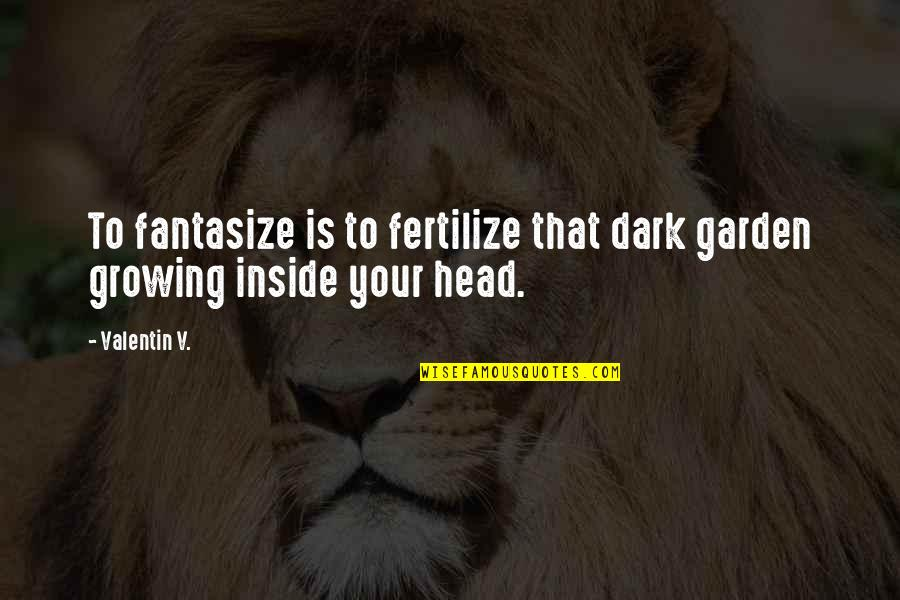 King Lear Act 2 Scene 3 Important Quotes By Valentin V.: To fantasize is to fertilize that dark garden