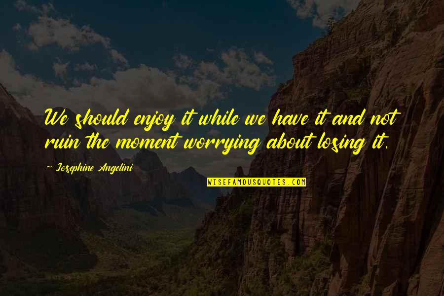 King Mez Quotes By Josephine Angelini: We should enjoy it while we have it