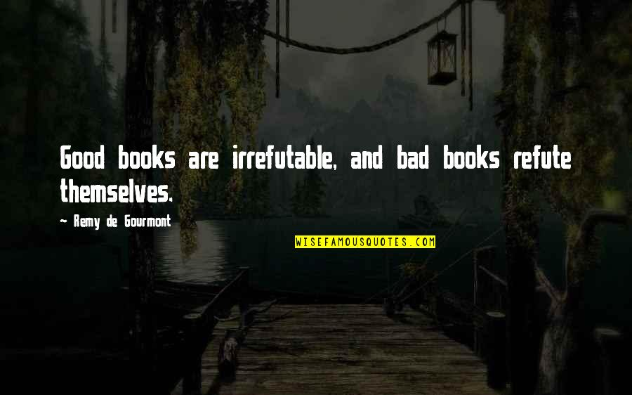 King Mez Quotes By Remy De Gourmont: Good books are irrefutable, and bad books refute