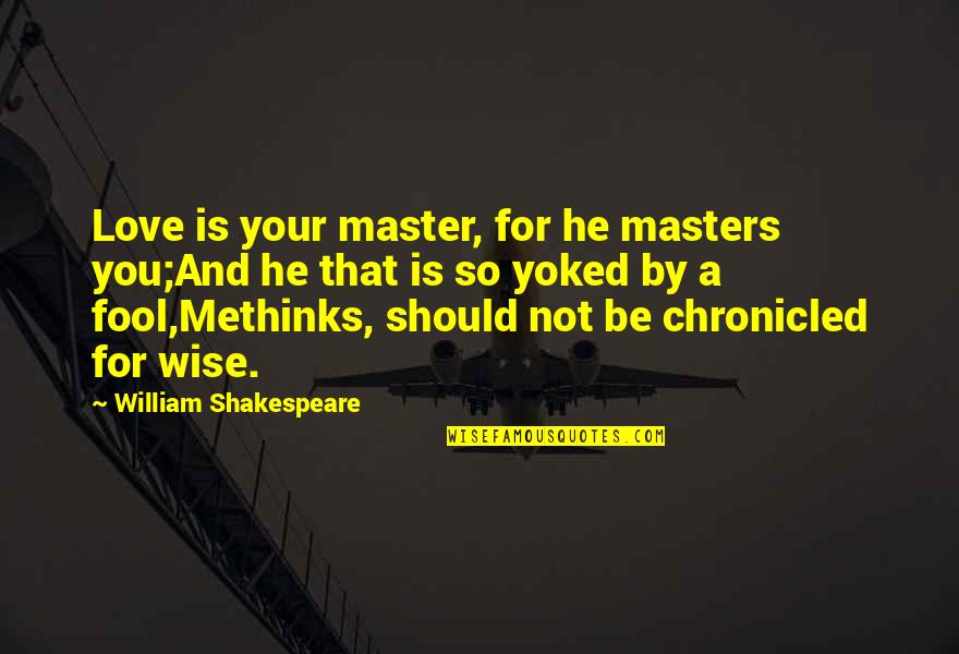 King Of Kensington Quotes By William Shakespeare: Love is your master, for he masters you;And