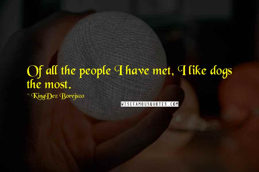 KingDez Borejszo quotes: Of all the people I have met, I like dogs the most.