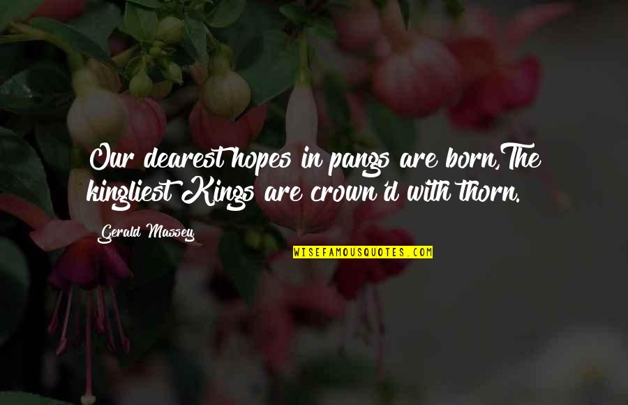 Kingliest Quotes By Gerald Massey: Our dearest hopes in pangs are born,The kingliest