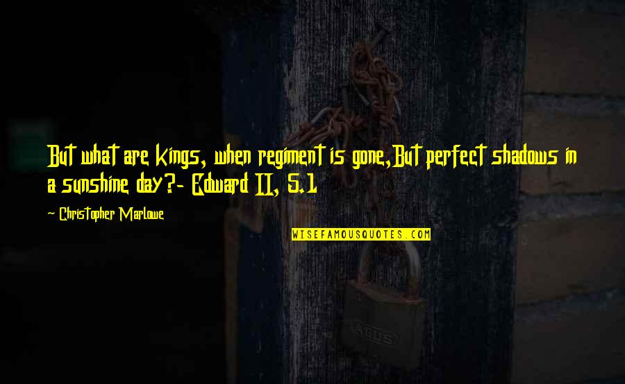 Kings Day Quotes By Christopher Marlowe: But what are kings, when regiment is gone,But