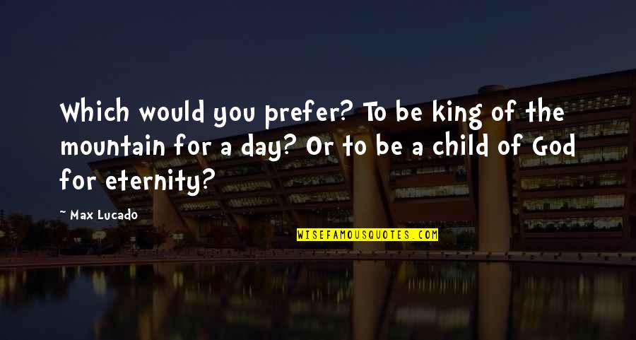 Kings Day Quotes By Max Lucado: Which would you prefer? To be king of