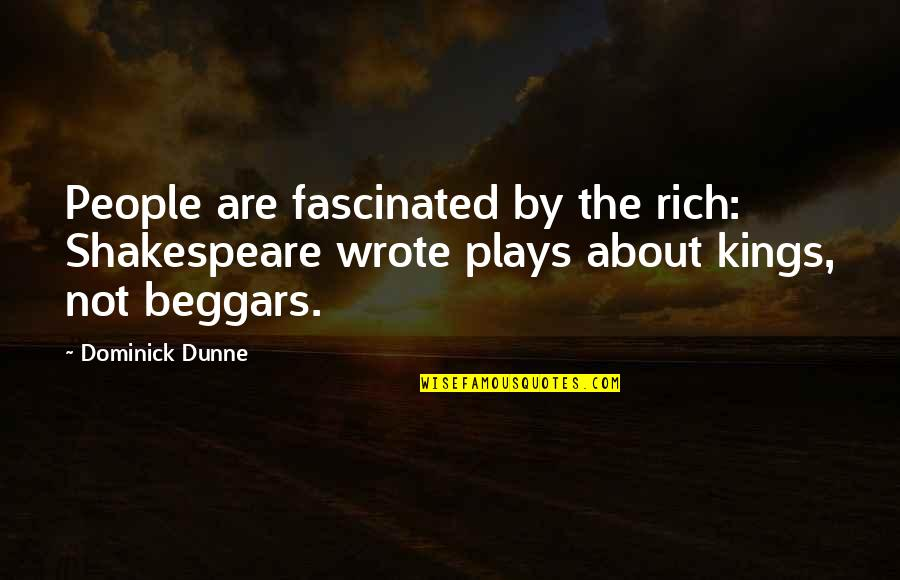 Kings Shakespeare Quotes By Dominick Dunne: People are fascinated by the rich: Shakespeare wrote