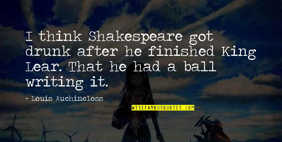 Kings Shakespeare Quotes By Louis Auchincloss: I think Shakespeare got drunk after he finished