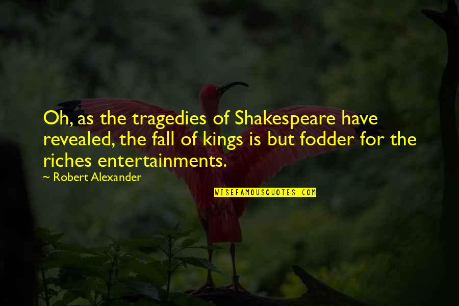 Kings Shakespeare Quotes By Robert Alexander: Oh, as the tragedies of Shakespeare have revealed,
