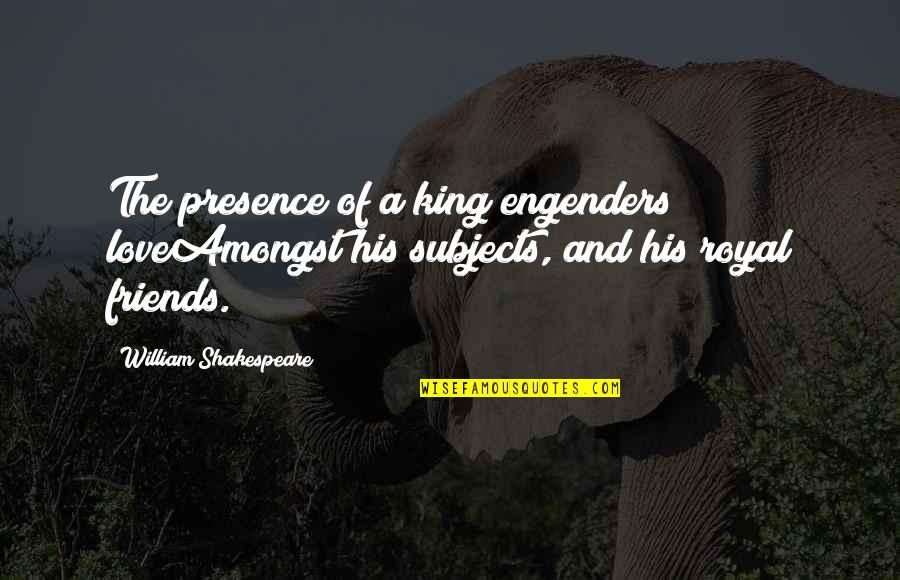 Kings Shakespeare Quotes By William Shakespeare: The presence of a king engenders loveAmongst his