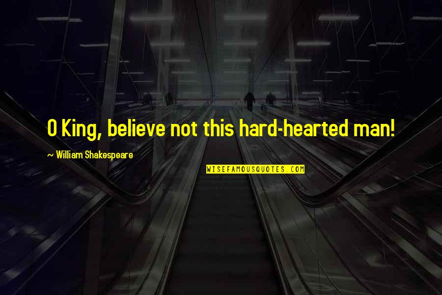 Kings Shakespeare Quotes By William Shakespeare: O King, believe not this hard-hearted man!