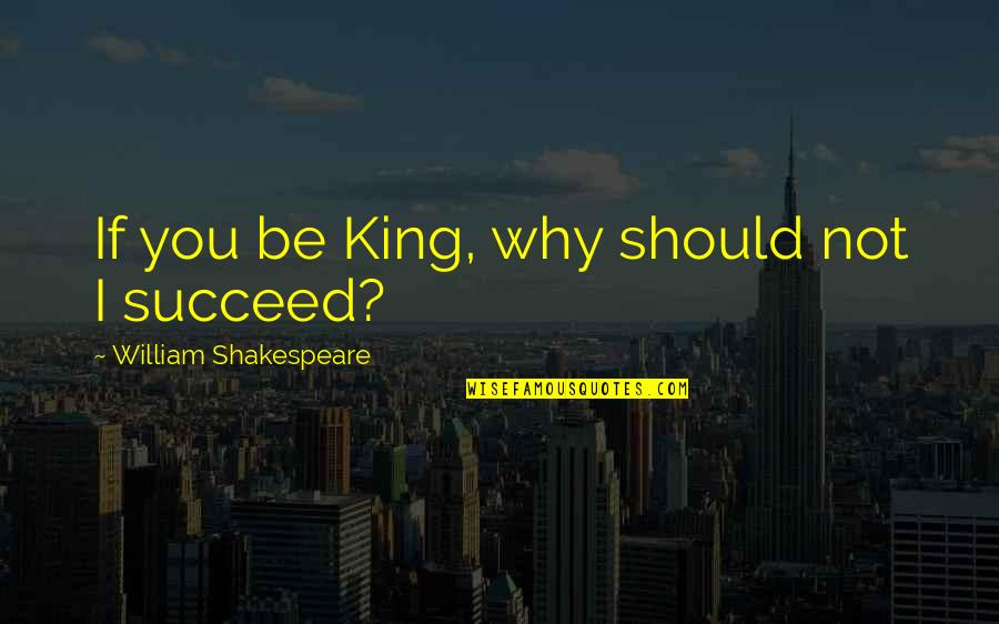Kings Shakespeare Quotes By William Shakespeare: If you be King, why should not I