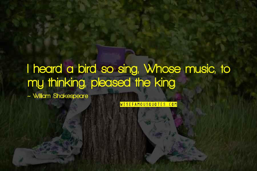 Kings Shakespeare Quotes By William Shakespeare: I heard a bird so sing, Whose music,