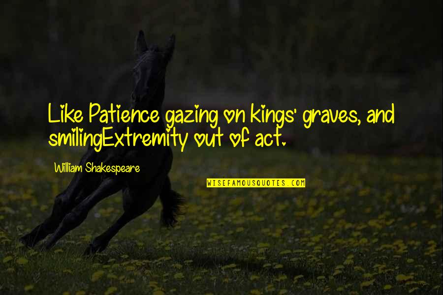 Kings Shakespeare Quotes By William Shakespeare: Like Patience gazing on kings' graves, and smilingExtremity