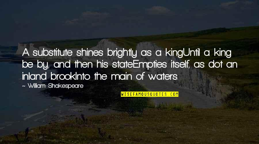 Kings Shakespeare Quotes By William Shakespeare: A substitute shines brightly as a kingUntil a