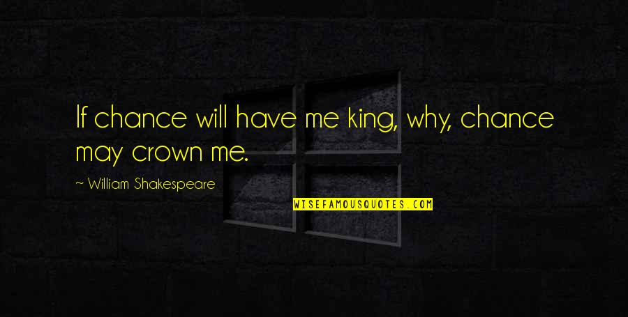 Kings Shakespeare Quotes By William Shakespeare: If chance will have me king, why, chance