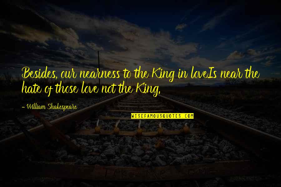Kings Shakespeare Quotes By William Shakespeare: Besides, our nearness to the King in loveIs