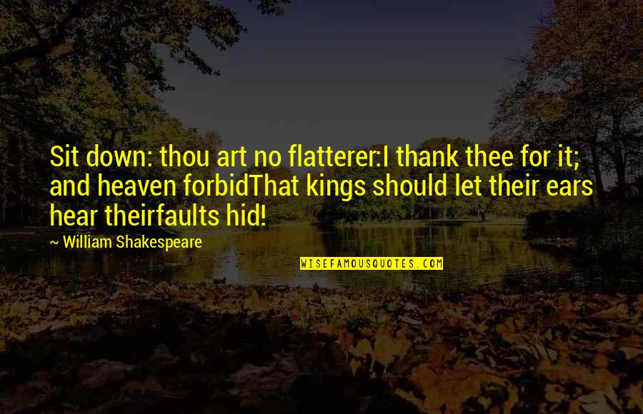 Kings Shakespeare Quotes By William Shakespeare: Sit down: thou art no flatterer:I thank thee
