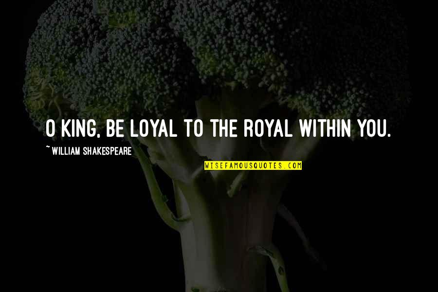 Kings Shakespeare Quotes By William Shakespeare: O King, be loyal to the royal within