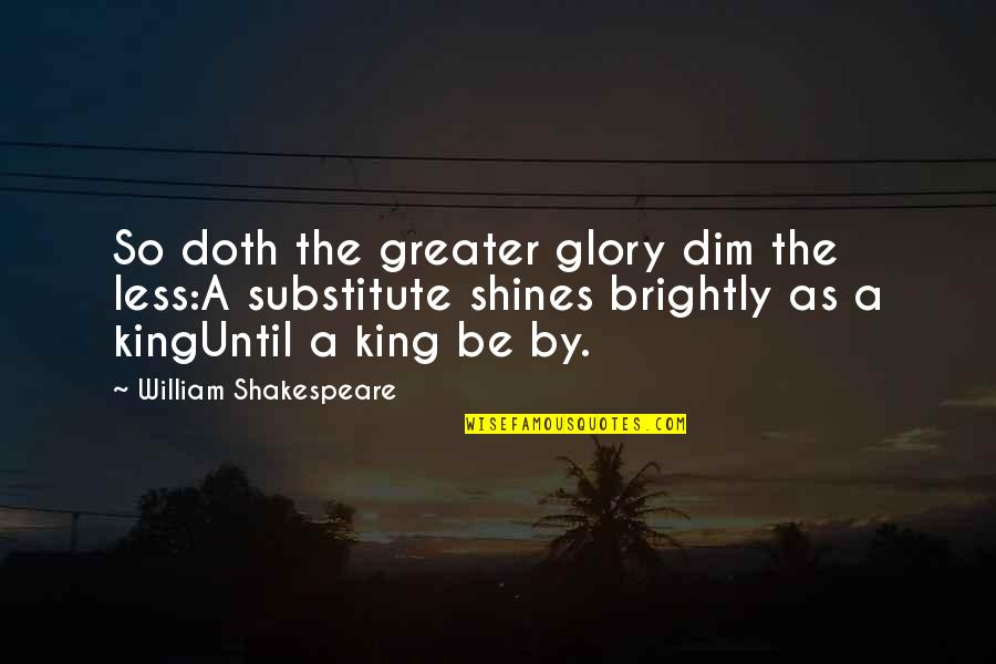 Kings Shakespeare Quotes By William Shakespeare: So doth the greater glory dim the less:A