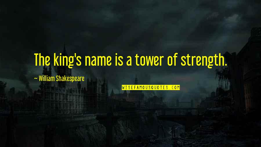 Kings Shakespeare Quotes By William Shakespeare: The king's name is a tower of strength.
